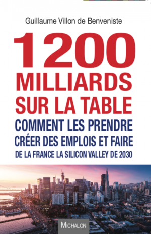 1200 milliards sur la table - comment les prendre - creer des emplois et faire de la France la Silicon Valley de 2030 - Guillaume Villon de Benveniste